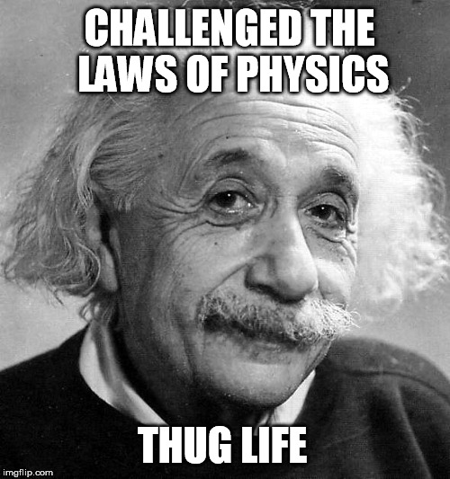Einstein Thug Life |  CHALLENGED THE LAWS OF PHYSICS; THUG LIFE | image tagged in einstein,memes,thug life,carlton banks thug life | made w/ Imgflip meme maker