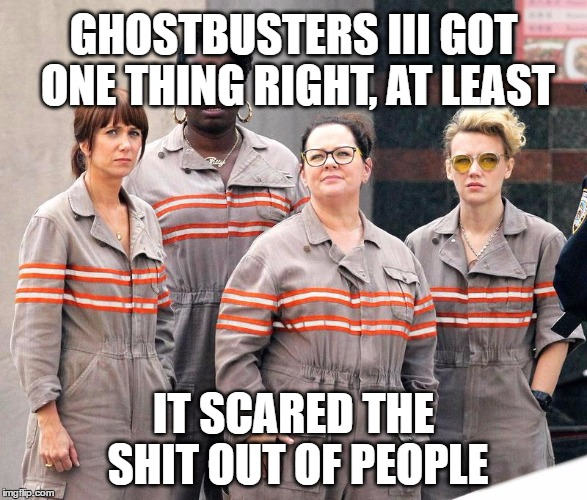 Ghostbusters 3 - SJW edition | GHOSTBUSTERS III GOT ONE THING RIGHT, AT LEAST IT SCARED THE SHIT OUT OF PEOPLE | image tagged in ghostbusters,feminist,feminazi,sjw,scary,epic fail | made w/ Imgflip meme maker