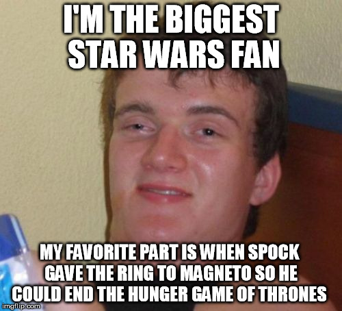 I have yet to finish or start any of those sagas. | I'M THE BIGGEST STAR WARS FAN MY FAVORITE PART IS WHEN SPOCK GAVE THE RING TO MAGNETO SO HE COULD END THE HUNGER GAME OF THRONES | image tagged in memes,10 guy | made w/ Imgflip meme maker