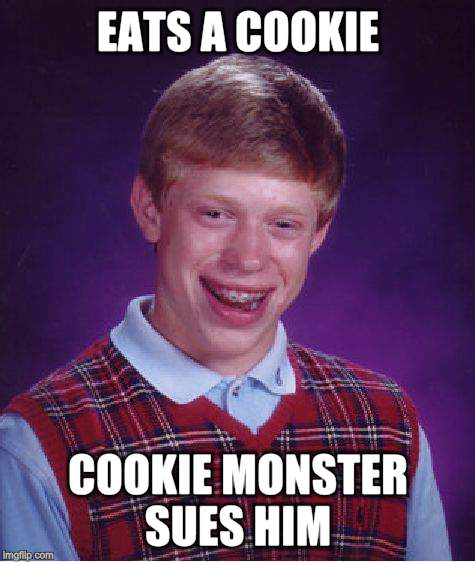 Bad Luck Brian Meme | EATS A COOKIE COOKIE MONSTER SUES HIM | image tagged in memes,bad luck brian | made w/ Imgflip meme maker