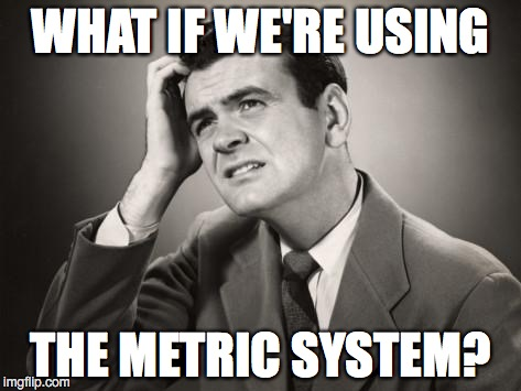 WHAT IF WE'RE USING THE METRIC SYSTEM? | made w/ Imgflip meme maker