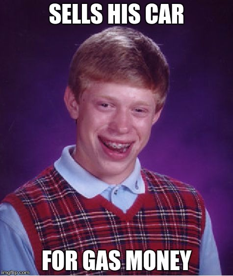 Bad Luck Brian |  SELLS HIS CAR; FOR GAS MONEY | image tagged in memes,bad luck brian | made w/ Imgflip meme maker