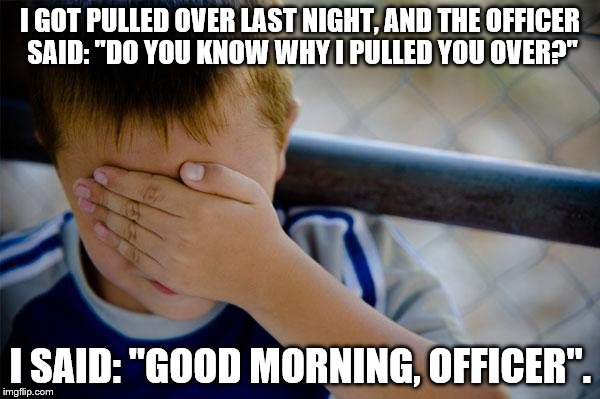 "My tail light was broken, but I panicked. |  I GOT PULLED OVER LAST NIGHT, AND THE OFFICER SAID: ""DO YOU KNOW WHY I PULLED YOU OVER?""; I SAID: ""GOOD MORNING, OFFICER"". 