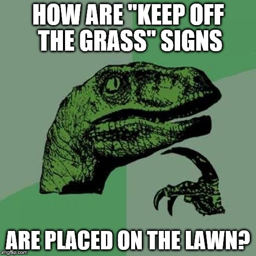 "Philosoraptor Meme | HOW ARE ""KEEP OFF THE GRASS"" SIGNS ARE PLACED ON THE LAWN? 