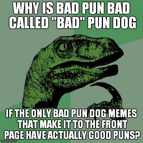 "Seems to me like the bad pun dog should be called ""good pun dog"" ...But that's none of my business 