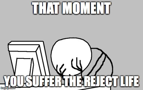 Computer Guy Facepalm | THAT MOMENT YOU SUFFER THE REJECT LIFE | image tagged in memes,computer guy facepalm | made w/ Imgflip meme maker