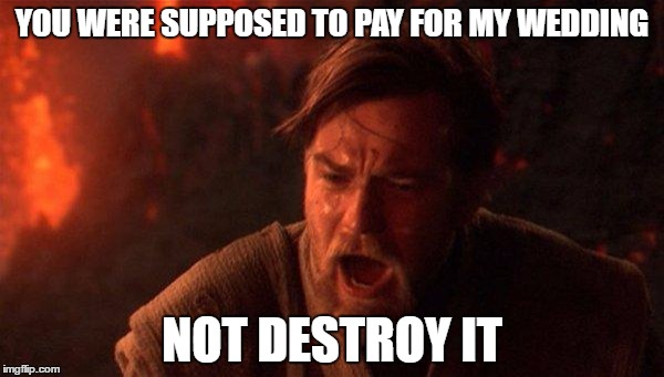 You Were The Chosen One (Star Wars) |  YOU WERE SUPPOSED TO PAY FOR MY WEDDING; NOT DESTROY IT | image tagged in memes,you were the chosen one star wars | made w/ Imgflip meme maker