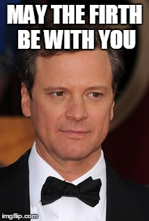 May the Firth be with you | MAY THE FIRTH BE WITH YOU | image tagged in colin firth,memes,may the force be with you | made w/ Imgflip meme maker