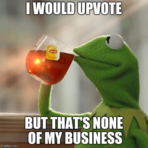 But Thats None Of My Business Meme | I WOULD UPVOTE BUT THAT'S NONE OF MY BUSINESS | image tagged in memes,but thats none of my business,kermit the frog | made w/ Imgflip meme maker