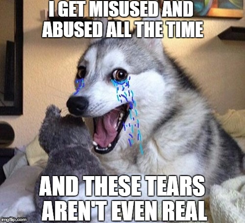 I GET MISUSED AND ABUSED ALL THE TIME AND THESE TEARS AREN'T EVEN REAL | made w/ Imgflip meme maker