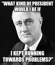 "Franklin D. Roosevelt | ""WHAT KIND OF PRESIDENT WOULD I BE IF I KEPT RUNNING TOWARDS PROBLEMS?"" 