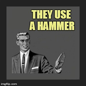THEY USE A HAMMER | made w/ Imgflip meme maker