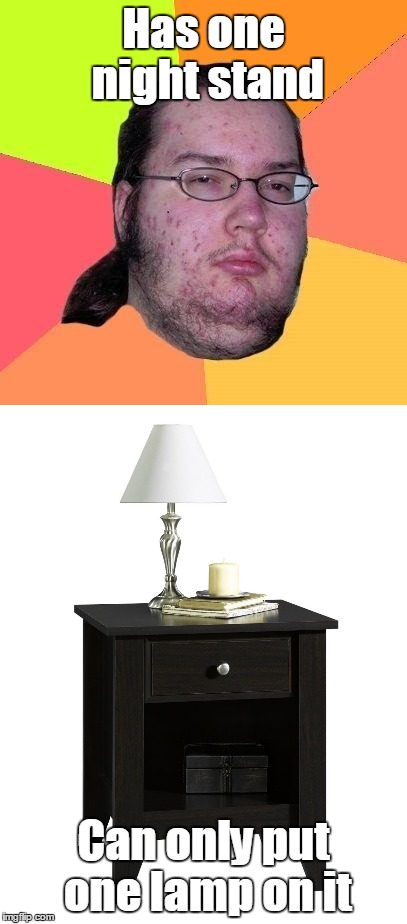 One nightstand | Has one night stand Can only put one lamp on it | image tagged in memes,trhtimmy,one night stand,nerd | made w/ Imgflip meme maker
