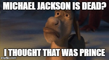 MICHAEL JACKSON IS DEAD? I THOUGHT THAT WAS PRINCE | made w/ Imgflip meme maker