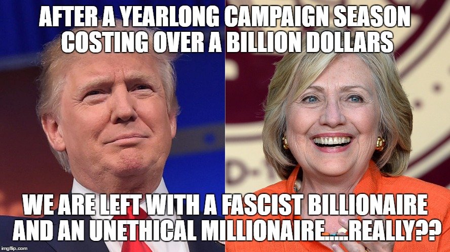 trump and hillary | AFTER A YEARLONG CAMPAIGN SEASON COSTING OVER A BILLION DOLLARS WE ARE LEFT WITH A FASCIST BILLIONAIRE AND AN UNETHICAL MILLIONAIRE.....REAL | image tagged in donald trump,hillary clinton | made w/ Imgflip meme maker
