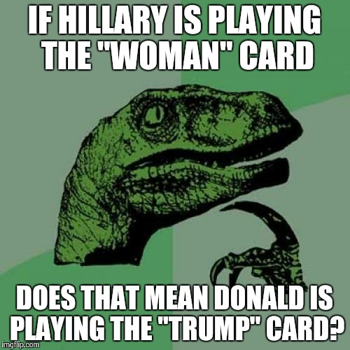 "Philosoraptor Meme | IF HILLARY IS PLAYING THE ""WOMAN"" CARD DOES THAT MEAN DONALD IS PLAYING THE ""TRUMP"" CARD? 
