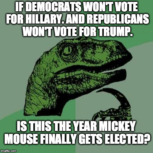 Philosoraptor Meme | IF DEMOCRATS WON'T VOTE FOR HILLARY. AND REPUBLICANS WON'T VOTE FOR TRUMP. IS THIS THE YEAR MICKEY MOUSE FINALLY GETS ELECTED? | image tagged in memes,philosoraptor | made w/ Imgflip meme maker