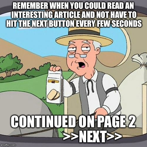 Pepperidge Farm Remembers Meme | REMEMBER WHEN YOU COULD READ AN INTERESTING ARTICLE AND NOT HAVE TO HIT THE NEXT BUTTON EVERY FEW SECONDS CONTINUED ON PAGE 2                | image tagged in memes,pepperidge farm remembers,AdviceAnimals | made w/ Imgflip meme maker