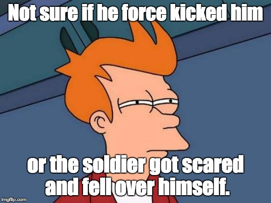 Futurama Fry Meme | Not sure if he force kicked him or the soldier got scared and fell over himself. | image tagged in memes,futurama fry | made w/ Imgflip meme maker