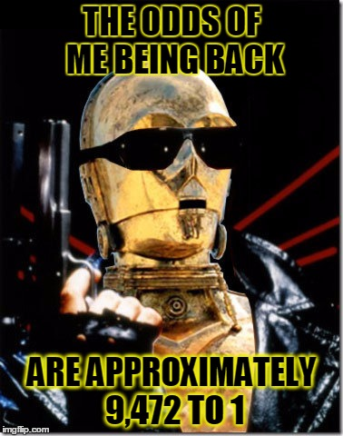 Based on the Jane Austen novel | THE ODDS OF ME BEING BACK ARE APPROXIMATELY 9,472 TO 1 | image tagged in memes,star wars,terminator,c3po,may the fourth,may the 4th | made w/ Imgflip meme maker