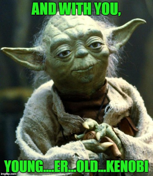 Star Wars Yoda Meme | AND WITH YOU, YOUNG....ER...OLD...KENOBI | image tagged in memes,star wars yoda | made w/ Imgflip meme maker