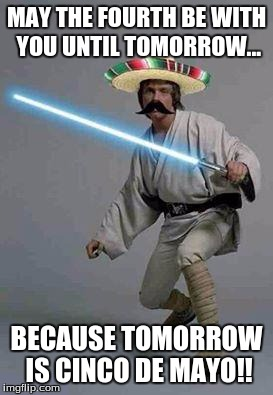 mexican luke | MAY THE FOURTH BE WITH YOU UNTIL TOMORROW... BECAUSE TOMORROW IS CINCO DE MAYO!! | image tagged in mexican luke | made w/ Imgflip meme maker