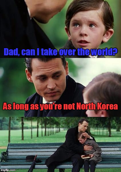 Finding Neverland Meme | Dad, can I take over the world? As long as you're not North Korea | image tagged in memes,finding neverland | made w/ Imgflip meme maker