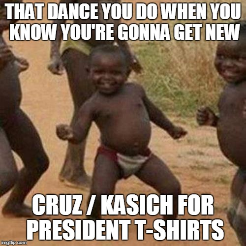 Third World Success Kid |  THAT DANCE YOU DO WHEN YOU KNOW YOU'RE GONNA GET NEW; CRUZ / KASICH FOR PRESIDENT T-SHIRTS | image tagged in memes,third world success kid | made w/ Imgflip meme maker