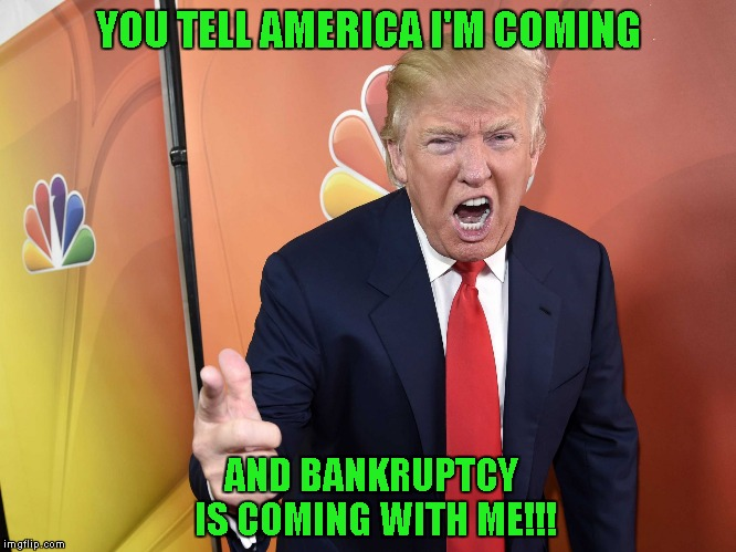 Somebody asked me what the first meme I ever submitted was...so here it is... | YOU TELL AMERICA I'M COMING AND BANKRUPTCY IS COMING WITH ME!!! | image tagged in trump yelling,memes,donald trump,trump,bankruptcy,funny | made w/ Imgflip meme maker
