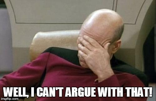 Captain Picard Facepalm Meme | WELL, I CAN'T ARGUE WITH THAT! | image tagged in memes,captain picard facepalm | made w/ Imgflip meme maker