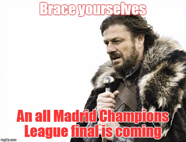 Brace Yourselves X is Coming | Brace yourselves An all Madrid Champions League final is coming | image tagged in memes,brace yourselves x is coming | made w/ Imgflip meme maker