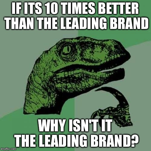 Philosoraptor Meme | IF ITS 10 TIMES BETTER THAN THE LEADING BRAND WHY ISN'T IT THE LEADING BRAND? | image tagged in memes,philosoraptor | made w/ Imgflip meme maker