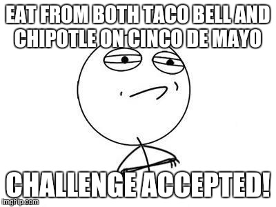 Sorry. I just wanted to do a Cinco De Mayo meme, and all the good ones are taken. | EAT FROM BOTH TACO BELL AND CHIPOTLE ON CINCO DE MAYO CHALLENGE ACCEPTED! | image tagged in memes,challenge accepted rage face,cinco de mayo,taco bell,chipotle,mexican food | made w/ Imgflip meme maker