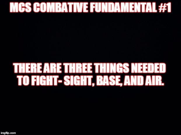 Black background | MCS COMBATIVE FUNDAMENTAL #1 THERE ARE THREE THINGS NEEDED TO FIGHT- SIGHT, BASE, AND AIR. | image tagged in black background | made w/ Imgflip meme maker