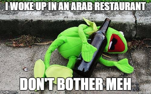 Kermit Ate Too Many Kebobs |  I WOKE UP IN AN ARAB RESTAURANT; DON'T BOTHER MEH | image tagged in drunk kermit,racist,arab | made w/ Imgflip meme maker
