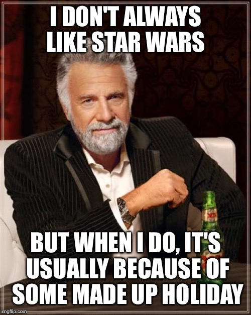 Star Wars day  | I DON'T ALWAYS LIKE STAR WARS BUT WHEN I DO, IT'S USUALLY BECAUSE OF SOME MADE UP HOLIDAY | image tagged in memes,the most interesting man in the world,star wars,may the 4th | made w/ Imgflip meme maker