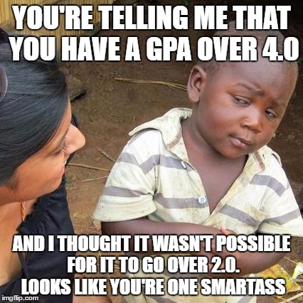 He's Been Educated  | YOU'RE TELLING ME THAT YOU HAVE A GPA OVER 4.0 AND I THOUGHT IT WASN'T POSSIBLE FOR IT TO GO OVER 2.0. LOOKS LIKE YOU'RE ONE SMARTASS | image tagged in memes,third world skeptical kid,smartass | made w/ Imgflip meme maker