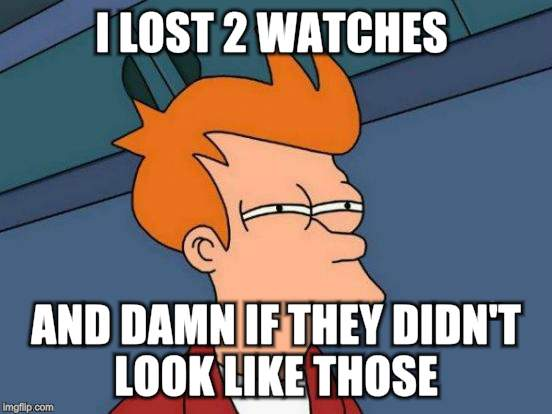 Futurama Fry Meme | I LOST 2 WATCHES AND DAMN IF THEY DIDN'T LOOK LIKE THOSE | image tagged in memes,futurama fry | made w/ Imgflip meme maker
