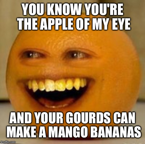 YOU KNOW YOU'RE THE APPLE OF MY EYE AND YOUR GOURDS CAN MAKE A MANGO BANANAS | made w/ Imgflip meme maker