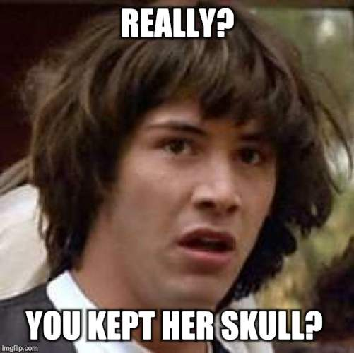 Conspiracy Keanu Meme | REALLY? YOU KEPT HER SKULL? | image tagged in memes,conspiracy keanu | made w/ Imgflip meme maker