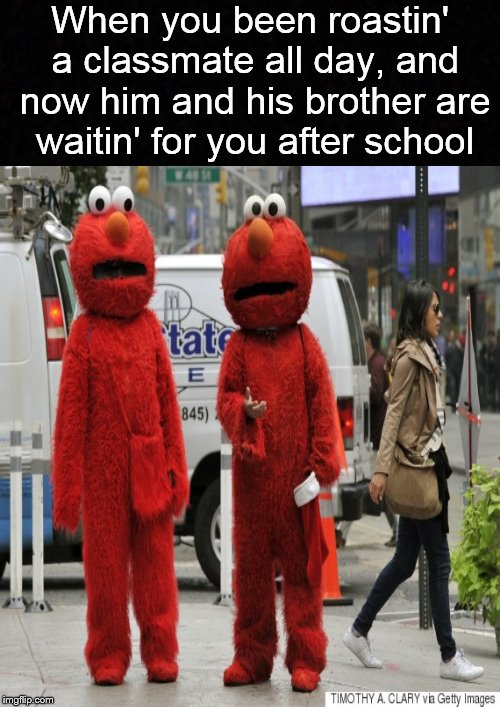 We'll see what's funny at 3:00.... | When you been roastin' a classmate all day, and now him and his brother are waitin' for you after school | image tagged in funny memes,elmo,school | made w/ Imgflip meme maker