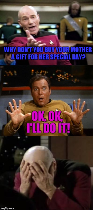 Don't wait until someone else tells you that you should do it... Do it because you love her. | OK, OK, I'LL DO IT! WHY DON'T YOU BUY YOUR MOTHER A GIFT FOR HER SPECIAL DAY? | image tagged in captain picard,captain kirk yes,captain picard facepalm,memes,mothers day | made w/ Imgflip meme maker
