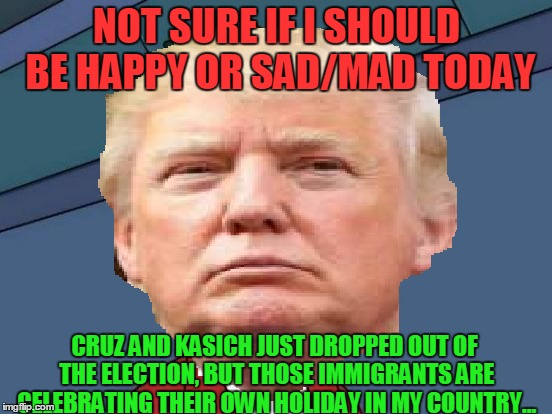 Today is a Great and Horrible day for Trump. | NOT SURE IF I SHOULD BE HAPPY OR SAD/MAD TODAY CRUZ AND KASICH JUST DROPPED OUT OF THE ELECTION, BUT THOSE IMMIGRANTS ARE CELEBRATING THEIR  | image tagged in memes,donald trump,futurama fry,cinco de mayo,ted cruz,illegal immigration | made w/ Imgflip meme maker