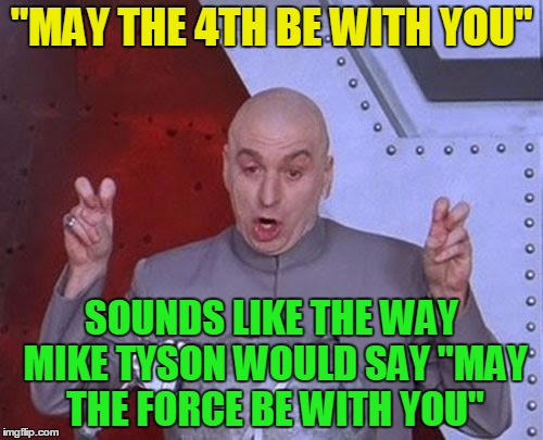 "Dr Evil Laser Meme | ""MAY THE 4TH BE WITH YOU"" SOUNDS LIKE THE WAY MIKE TYSON WOULD SAY ""MAY THE FORCE BE WITH YOU"" 