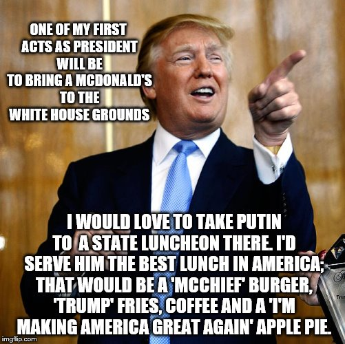 Donald Trump's 1st 100 Days  | ONE OF MY FIRST ACTS AS PRESIDENT WILL BE TO BRING A MCDONALD'S TO THE WHITE HOUSE GROUNDS I WOULD LOVE TO TAKE PUTIN TO  A STATE LUNCHEON T | image tagged in donald trump,memes,election 2016,mcdonalds,putin,funny | made w/ Imgflip meme maker