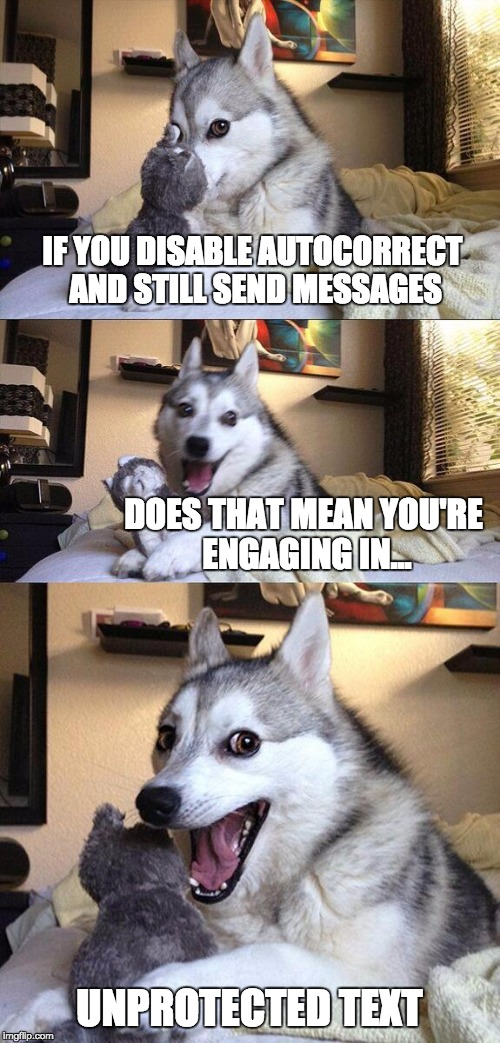 Use protextion | IF YOU DISABLE AUTOCORRECT AND STILL SEND MESSAGES DOES THAT MEAN YOU'RE ENGAGING IN... UNPROTECTED TEXT | image tagged in memes,bad pun dog,meme,bad pun,texting,texts | made w/ Imgflip meme maker