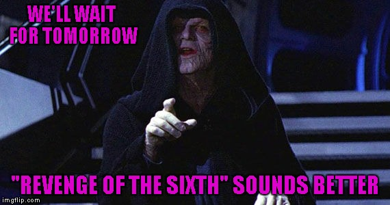"WE'LL WAIT FOR TOMORROW ""REVENGE OF THE SIXTH"" SOUNDS BETTER 