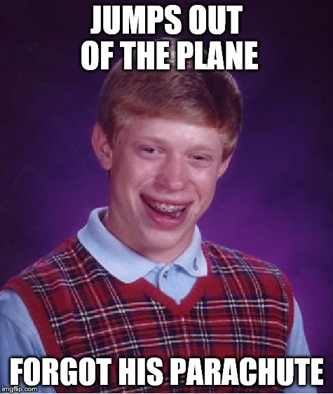 Bad Luck Brian Meme | JUMPS OUT OF THE PLANE FORGOT HIS PARACHUTE | image tagged in memes,bad luck brian | made w/ Imgflip meme maker