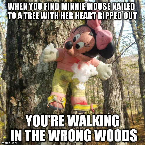 You know you're in the wrong forest when... | WHEN YOU FIND MINNIE MOUSE NAILED TO A TREE WITH HER HEART RIPPED OUT YOU'RE WALKING IN THE WRONG WOODS | image tagged in mickey mouse,tree,heart,nail,scary,forest | made w/ Imgflip meme maker