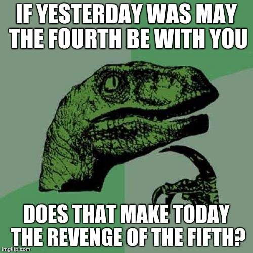 Philosoraptor Meme | IF YESTERDAY WAS MAY THE FOURTH BE WITH YOU DOES THAT MAKE TODAY THE REVENGE OF THE FIFTH? | image tagged in memes,philosoraptor | made w/ Imgflip meme maker
